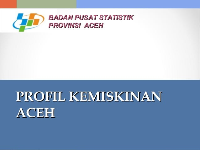 PROFIL KEMISKINANPROFIL KEMISKINAN ACEHACEH BADAN PUSAT STATISTIKBADAN PUSAT STATISTIK PROVINSI ACEHPROVINSI ACEH