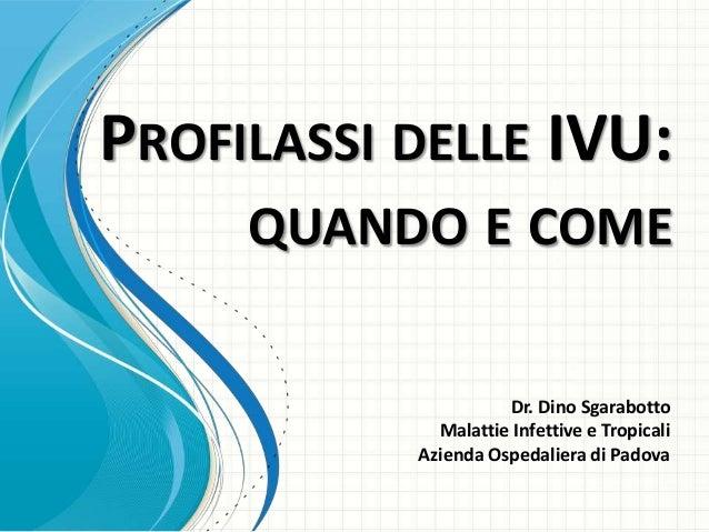 PROFILASSI DELLE IVU:     QUANDO E COME                     Dr. Dino Sgarabotto             Malattie Infettive e Tropicali...