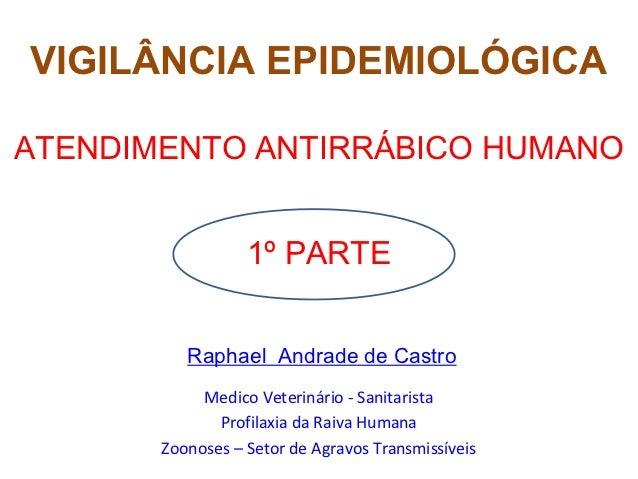 VIGILÂNCIA EPIDEMIOLÓGICAATENDIMENTO ANTIRRÁBICO HUMANO                  1º PARTE          Raphael Andrade de Castro      ...