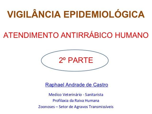 VIGILÂNCIA EPIDEMIOLÓGICAATENDIMENTO ANTIRRÁBICO HUMANO                  2º PARTE          Raphael Andrade de Castro      ...