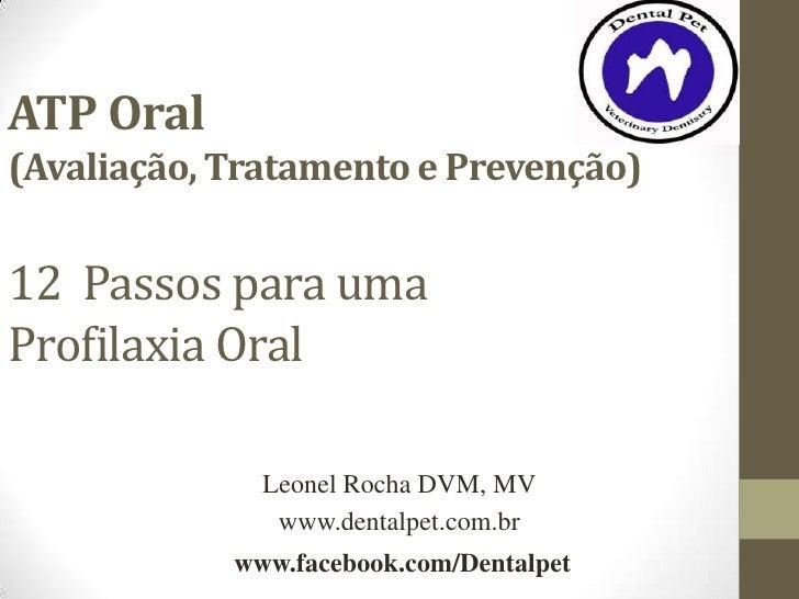ATP Oral(Avaliação, Tratamento e Prevenção)12 Passos para umaProfilaxia Oral              Leonel Rocha DVM, MV            ...