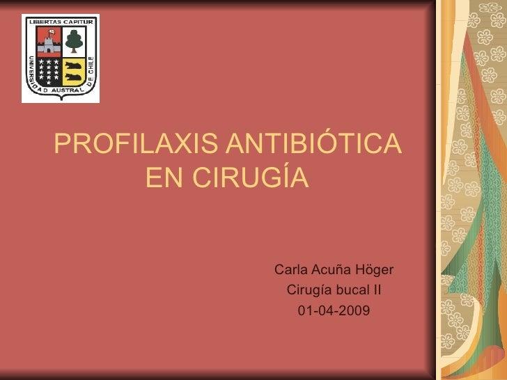 PROFILAXIS ANTIBIÓTICA EN CIRUGÍA Carla Acuña Höger Cirugía bucal II 01-04-2009