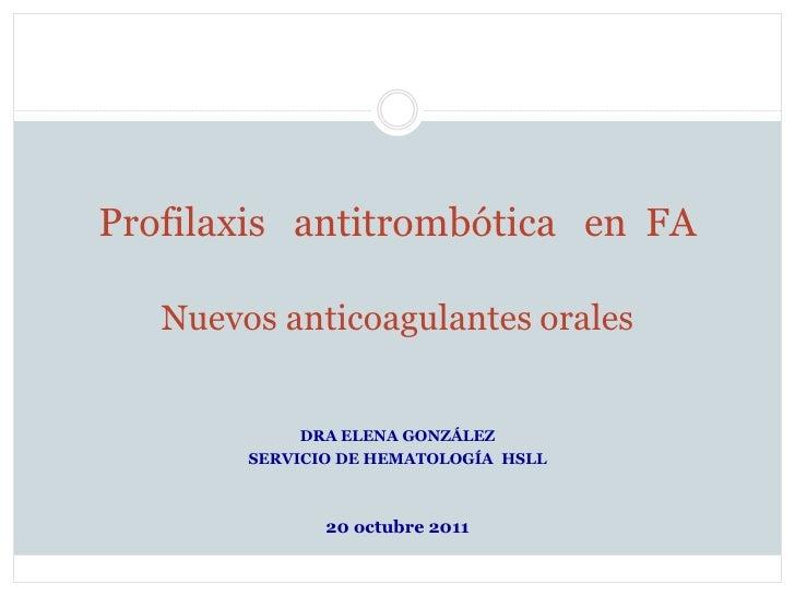 Profilaxis antitrombótica en FA   Nuevos anticoagulantes orales             DRA ELENA GONZÁLEZ        SERVICIO DE HEMATOLO...