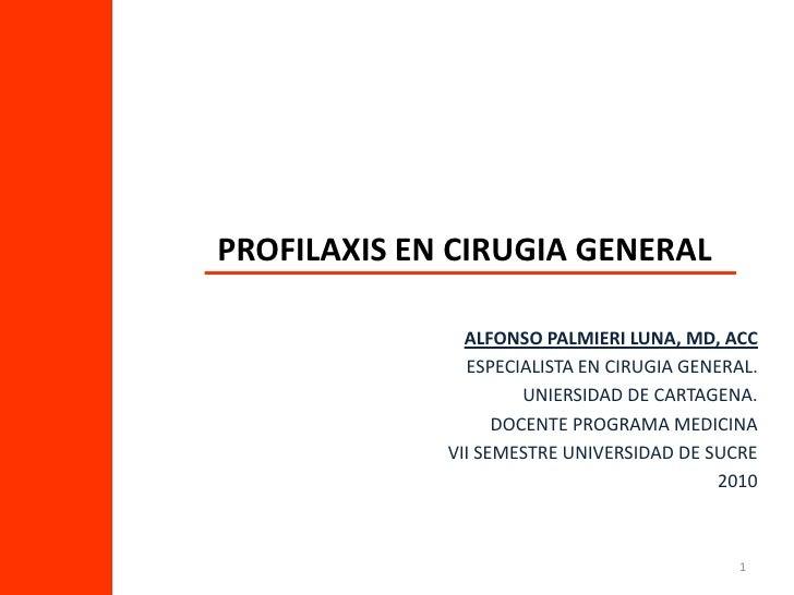 1<br />PROFILAXIS EN CIRUGIA GENERAL<br />ALFONSO PALMIERI LUNA, MD, ACC<br />ESPECIALISTA EN CIRUGIA GENERAL.<br />UNIERS...