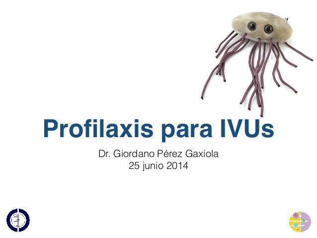 Profilaxis para IVUs Dr. Giordano Pérez Gaxiola 25 junio 2014