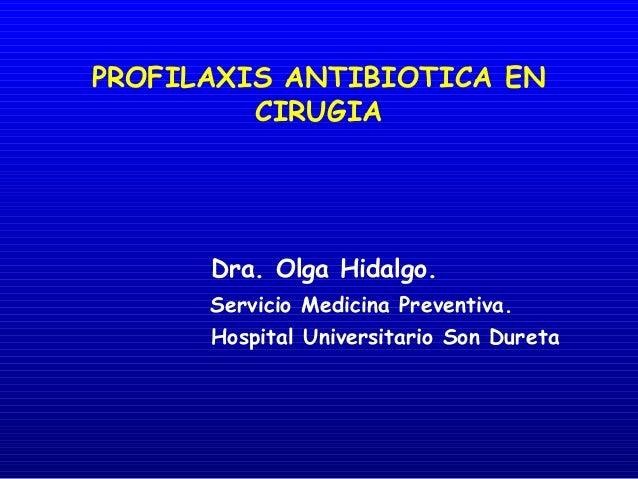 PROFILAXIS ANTIBIOTICA EN CIRUGIA  Dra. Olga Hidalgo. Servicio Medicina Preventiva. Hospital Universitario Son Dureta