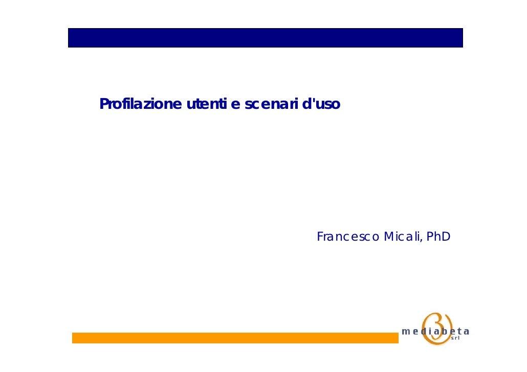 Profilazione utenti e scenari d'uso                                    Francesco Micali, PhD