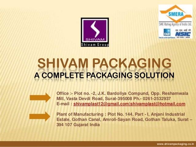 SHIVAM PACKAGING A COMPLETE PACKAGING SOLUTION www.shivampackaging.co.in Office :- Plot no. -2, J.K. Bardoliya Compund, Op...