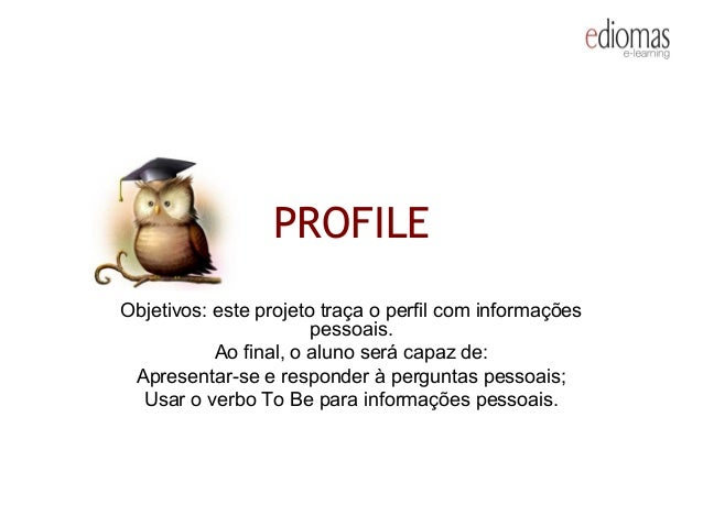 PROFILE Objetivos: este projeto traça o perfil com informações pessoais. Ao final, o aluno será capaz de: Apresentar-se e ...