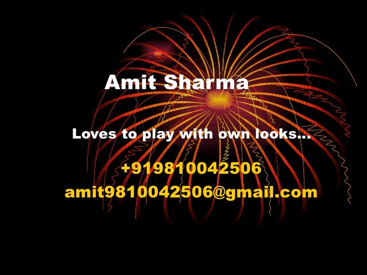 Amit Sharma   Loves to play with own looks… +919810042506 [email_address]