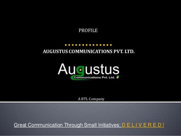AUGUSTUS COMMUNICATIONS PVT. LTD. Great Communication Through Small Initiatives: D E L I V E R E D ! PROFILE A BTL Company