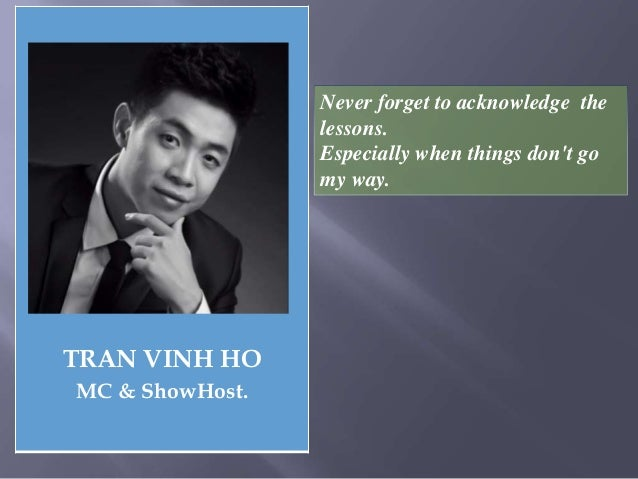 TRAN VINH HO MC & ShowHost. Never forget to acknowledge the lessons. Especially when things don't go my way.