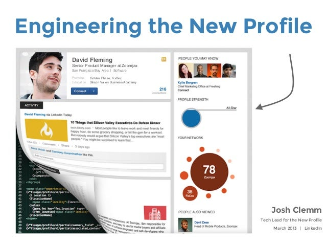 Engineering the New ProfileJosh ClemmTech Lead for the New ProfileMarch 2013 | LinkedInDavid Fleming!Senior Product Manage...