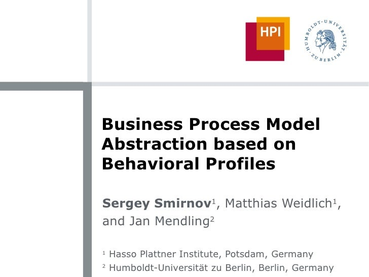 Business Process Model Abstraction based on Behavioral Profiles Sergey Smirnov 1 , Matthias Weidlich 1 , and Jan Mendling ...