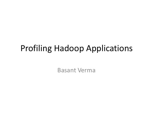 Profiling Hadoop Applications Basant Verma