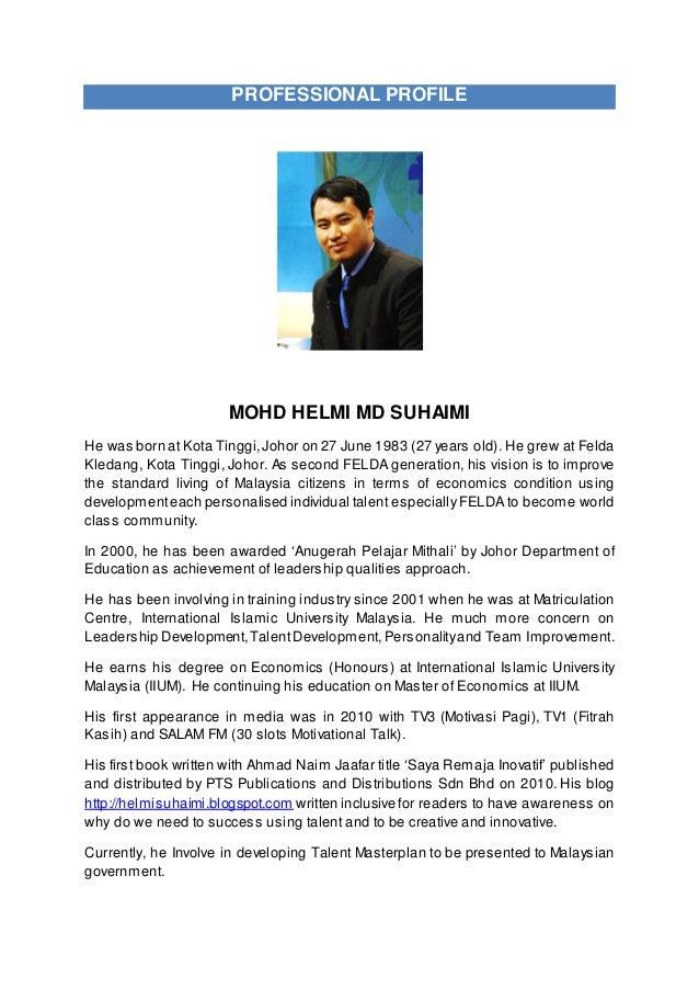 PROFESSIONAL PROFILE MOHD HELMI MD SUHAIMI He was born at Kota Tinggi,Johor on 27 June 1983 (27 years old). He grew at Fel...