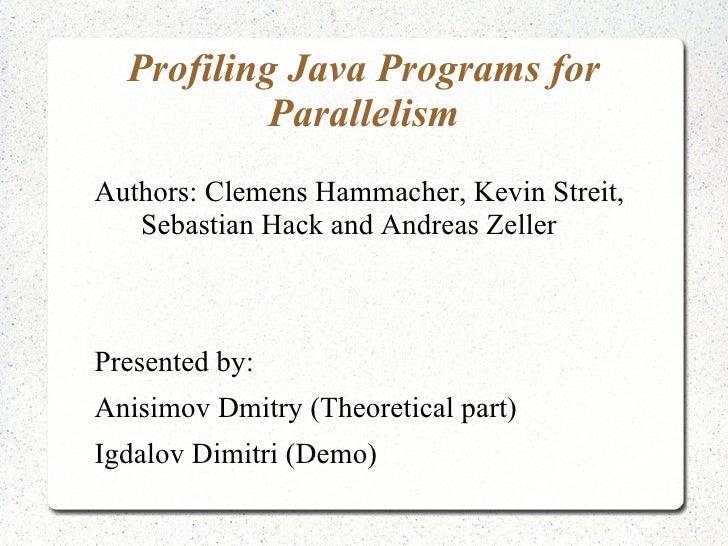 Profiling Java Programs for           ParallelismAuthors: Clemens Hammacher, Kevin Streit,   Sebastian Hack and Andreas Ze...