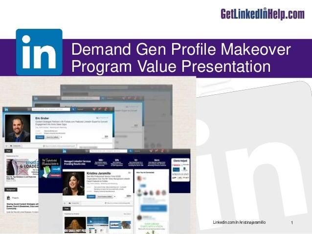 Linkedin.com/in/kristinajaramillo Demand Gen Profile Makeover Program Value Presentation 1Kristina@GetLinkedInHelp.com @Ge...