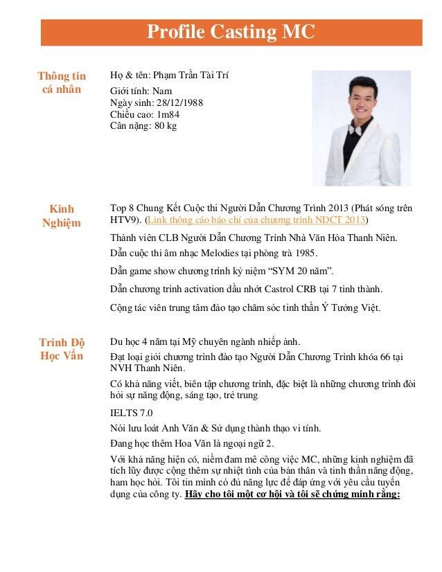 Profile Casting MC Thông tin cá nhân Họ & tên: Phạm Trần Tài Trí Giới tính: Nam Ngày sinh: 28/12/1988 Chiều cao: 1m84 Cân ...