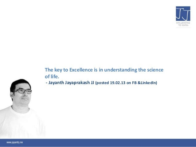 The key to Excellence is in understanding the scienceof life.- Jayanth Jayaprakash JJ (posted 19.02.13 on FB &LinkedIn)