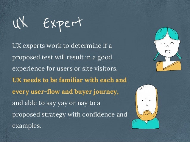 UX experts work to determine if a proposed test will result in a good experience for users or site visitors. UX needs to b...