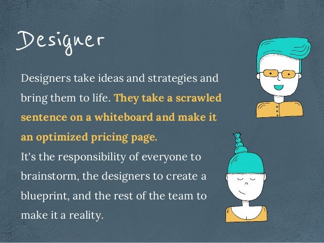 Designers take ideas and strategies and bring them to life. They take a scrawled sentence on a whiteboard and make it an o...