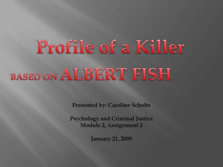 Profile of a Killer<br />BASED ON ALBERT FISH<br />Presented by: Caroline Scholte<br />Psychology and Criminal Justice<br ...