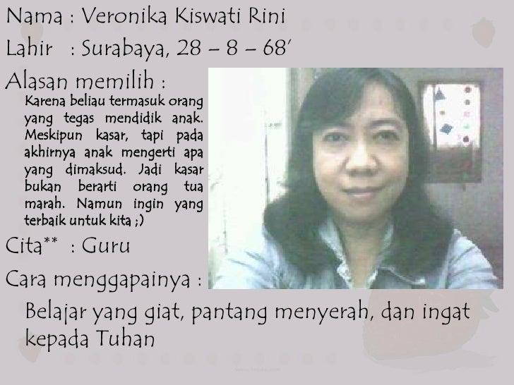 Nama : Veronika Kiswati RiniLahir : Surabaya, 28 – 8 – 68'Alasan memilih :  Karena beliau termasuk orang  yang tegas mendi...