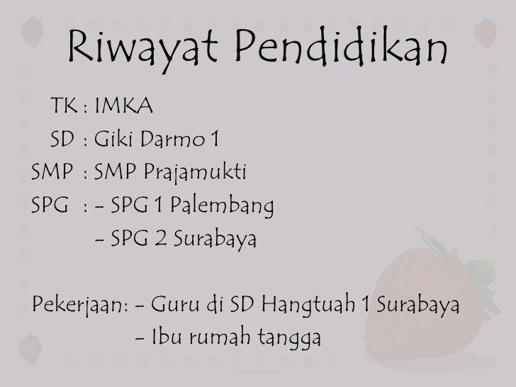 Riwayat Pendidikan  TK : IMKA  SD : Giki Darmo 1SMP : SMP PrajamuktiSPG : - SPG 1 Palembang       - SPG 2 SurabayaPekerjaa...