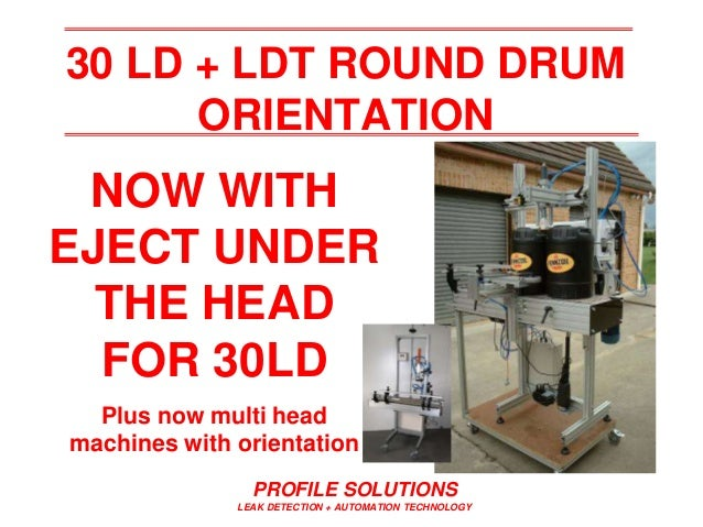 PROFILE SOLUTIONS LEAK DETECTION + AUTOMATION TECHNOLOGY 30 LD + LDT ROUND DRUM ORIENTATION NOW WITH EJECT UNDER THE HEAD ...
