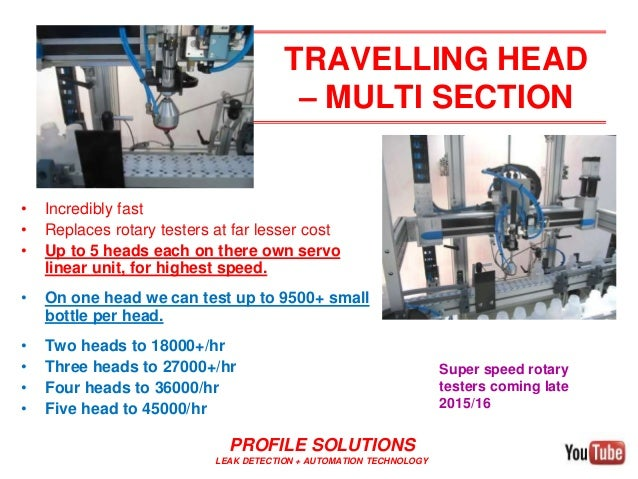TRAVELLING HEAD – MULTI SECTION • Incredibly fast • Replaces rotary testers at far lesser cost • Up to 5 heads each on the...
