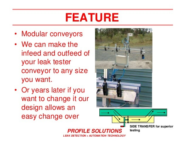 PROFILE SOLUTIONS LEAK DETECTION + AUTOMATION TECHNOLOGY FEATURE • Modular conveyors • We can make the infeed and outfeed ...