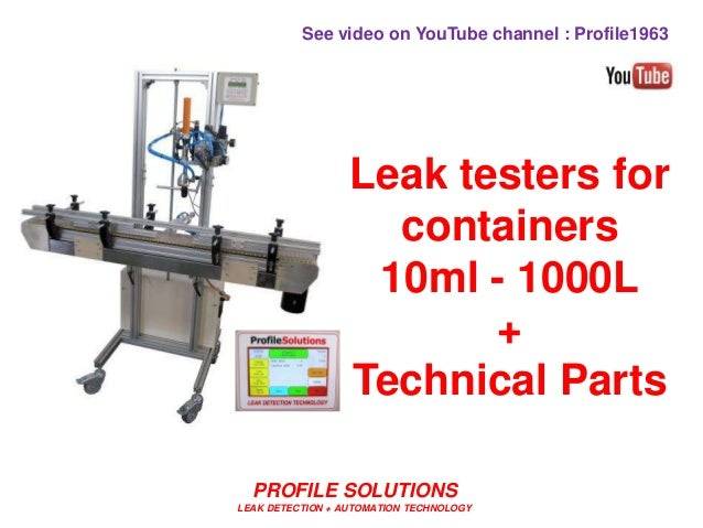 PROFILE SOLUTIONS LEAK DETECTION + AUTOMATION TECHNOLOGY Leak testers for containers 10ml - 1000L + Technical Parts See vi...
