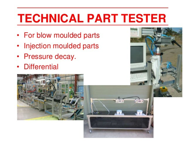 TECHNICAL PART TESTER • For blow moulded parts • Injection moulded parts • Pressure decay. • Differential