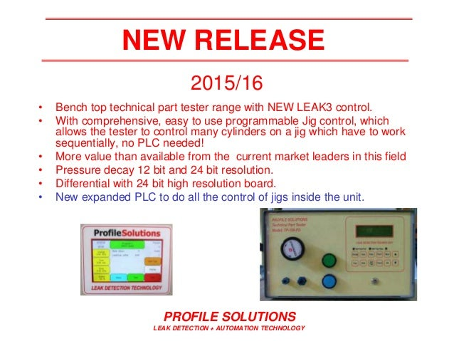 PROFILE SOLUTIONS LEAK DETECTION + AUTOMATION TECHNOLOGY NEW RELEASE • Bench top technical part tester range with NEW LEAK...