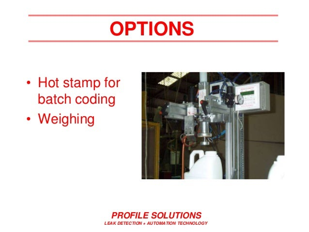 PROFILE SOLUTIONS LEAK DETECTION + AUTOMATION TECHNOLOGY OPTIONS • Hot stamp for batch coding • Weighing