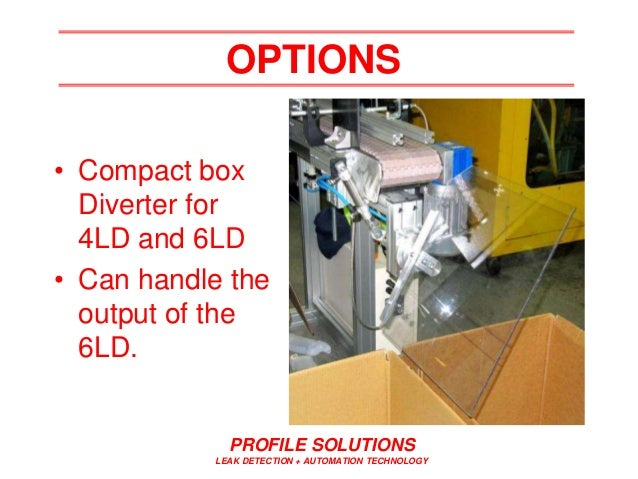 PROFILE SOLUTIONS LEAK DETECTION + AUTOMATION TECHNOLOGY OPTIONS • Compact box Diverter for 4LD and 6LD • Can handle the o...