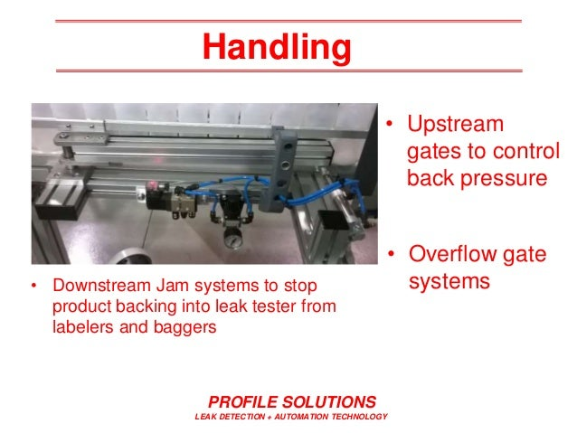 Handling • Upstream gates to control back pressure PROFILE SOLUTIONS LEAK DETECTION + AUTOMATION TECHNOLOGY • Downstream J...