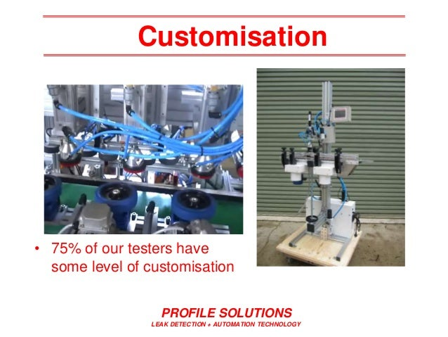 Customisation PROFILE SOLUTIONS LEAK DETECTION + AUTOMATION TECHNOLOGY • 75% of our testers have some level of customisati...
