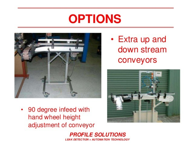 PROFILE SOLUTIONS LEAK DETECTION + AUTOMATION TECHNOLOGY OPTIONS • Extra up and down stream conveyors • 90 degree infeed w...