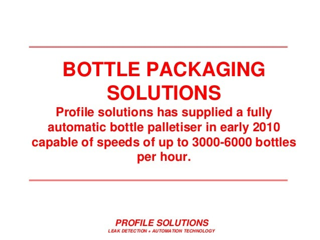 PROFILE SOLUTIONS LEAK DETECTION + AUTOMATION TECHNOLOGY BOTTLE PACKAGING SOLUTIONS Profile solutions has supplied a fully...