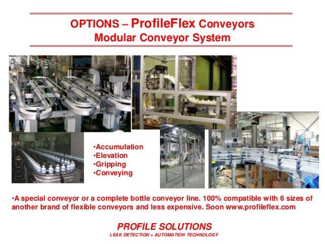 PROFILE SOLUTIONS LEAK DETECTION + AUTOMATION TECHNOLOGY OPTIONS – ProfileFlex Conveyors Modular Conveyor System •A specia...