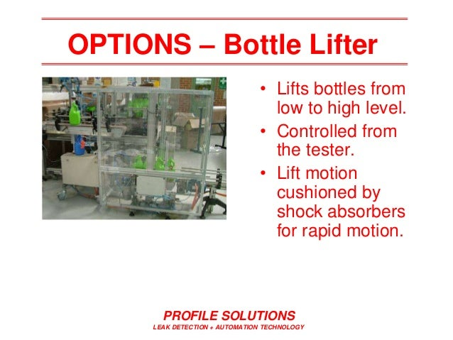 PROFILE SOLUTIONS LEAK DETECTION + AUTOMATION TECHNOLOGY OPTIONS – Bottle Lifter • Lifts bottles from low to high level. •...