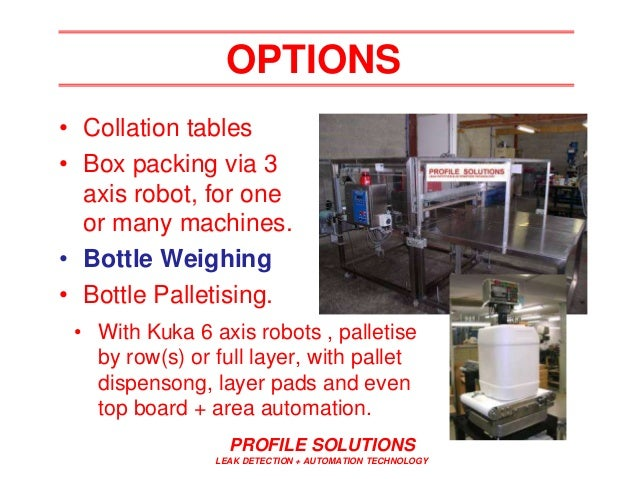 PROFILE SOLUTIONS LEAK DETECTION + AUTOMATION TECHNOLOGY OPTIONS • Collation tables • Box packing via 3 axis robot, for on...