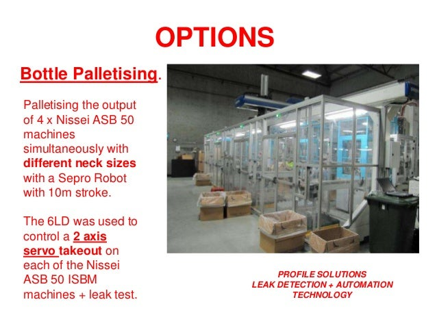 PROFILE SOLUTIONS LEAK DETECTION + AUTOMATION TECHNOLOGY OPTIONS Bottle Palletising. Palletising the output of 4 x Nissei ...