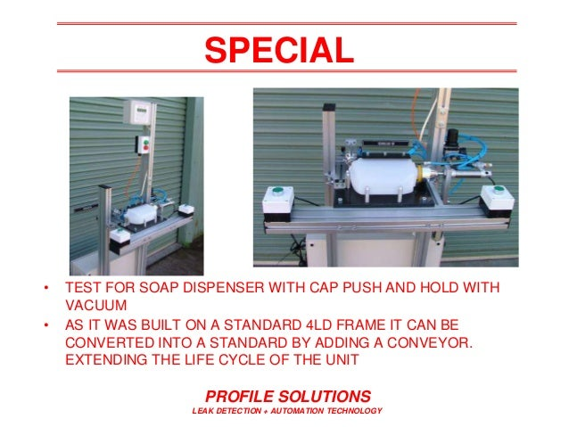 PROFILE SOLUTIONS LEAK DETECTION + AUTOMATION TECHNOLOGY SPECIAL • TEST FOR SOAP DISPENSER WITH CAP PUSH AND HOLD WITH VAC...