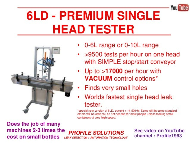 PROFILE SOLUTIONS LEAK DETECTION + AUTOMATION TECHNOLOGY • 0-6L range or 0-10L range • >9500 tests per hour on one head wi...