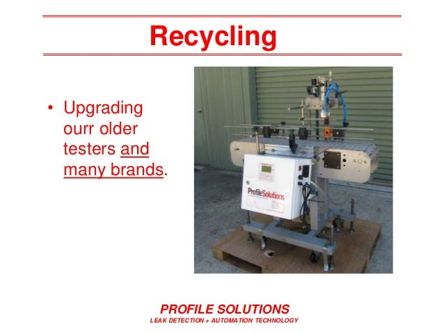 Recycling PROFILE SOLUTIONS LEAK DETECTION + AUTOMATION TECHNOLOGY • Upgrading ourr older testers and many brands.