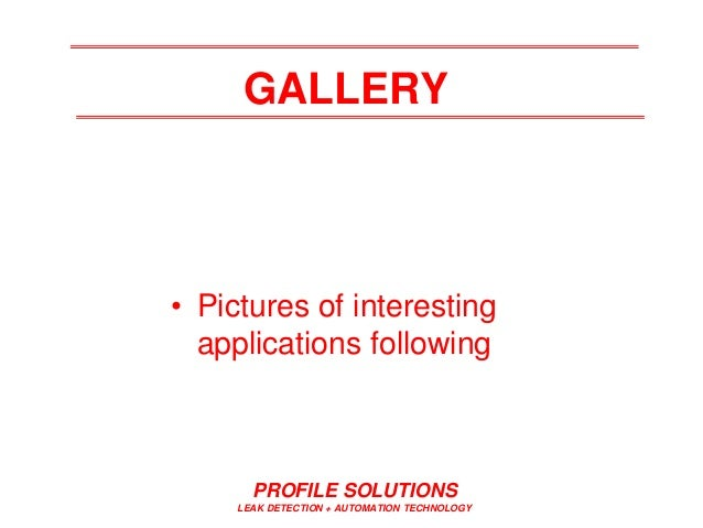 PROFILE SOLUTIONS LEAK DETECTION + AUTOMATION TECHNOLOGY GALLERY • Pictures of interesting applications following