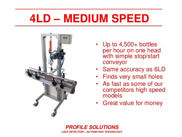 PROFILE SOLUTIONS LEAK DETECTION + AUTOMATION TECHNOLOGY 4LD – MEDIUM SPEED • Up to 4,500+ bottles per hour on one head wi...